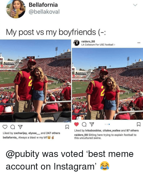 Football, Instagram, and Meme: Bellafornia  @bellakoval  My post vs my boyfriends (-:  raiders 98  LA Coliseum For USC footbal>  Liked by Ivlssbooblss, citalee wallee and 97 others  Liked by zacharijay, elysse_and 247 others  bellafornia Always a blast w my bffs  raiders 98 Sitting here trying to explain football to  this uncultured swine. @pubity was voted 'best meme account on Instagram' 😂