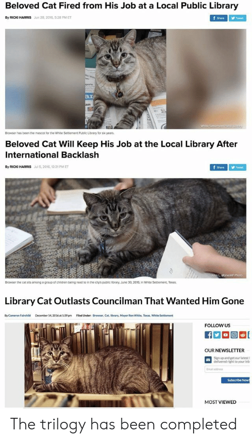 Children, Library, and Texas: Beloved Cat Fired from His Job at a Local Public Library  By RICKI HARRIS  Jun 28,2016, 5:28 PM ET  Shere ゾTweet  ar  Browser has been the mascot for the White Settlement Public Library for s years  Beloved Cat Will Keep His Job at the Local Library After  International Backlash  By RICKI HARRIS  Jul 5,2016, 12:31 PM ET  Shre Tweet  Browser the cat sits among a group of children beling read to in the chy's public brary, June 30, 2016, in White Seniement, Texas  to in the city's public library.  wnite Sessiement,Texas  Library Cat Outlasts Councilman That Wanted Him Gone  By Cameron Fairchild  December 14,2016at 1:39 pm  Filed Under: Browser, Cat, library, Mayor Ren White, Texas, White Settlement  FOLLOW US  OUR NEWSLETTER  Sign up and get our latest I  delivered right to your inb  Emall address  Subscribe Now  MOST VIEWED The trilogy has been completed