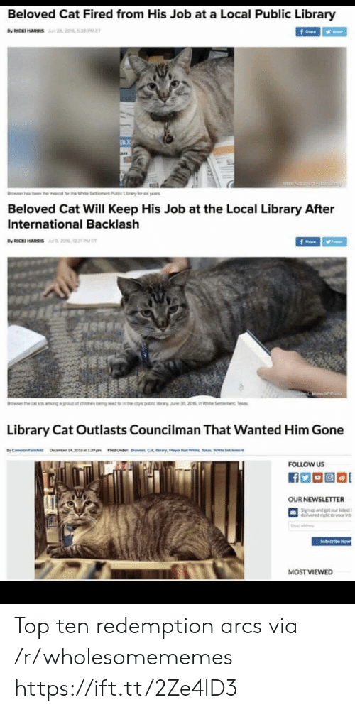 redemption: Beloved Cat Fired from His Job at a Local Public Library  by RICKI HARS n 2, 2052 PE  f  rawer h  ben the  t rt h  Pubic Lary  ye  Beloved Cat Will Keep His Job at the Local Library After  International Backlash  By RICKI HARIS20% 2  fe  Browser the  earn bengt 's  i Se c Tes  Library Cat Outlasts Councilman That Wanted Him Gone  BC ember 14 1.3pm edUnder C  Selent  FOLLOW US  OUR NEWSLETTER  Sign nd t tt  delivered ightr v  Suteribe Now  MOST VIEWED Top ten redemption arcs via /r/wholesomememes https://ift.tt/2Ze4lD3