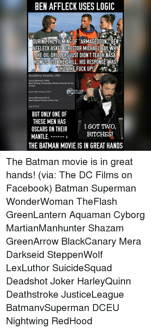 Logicalness: BEN AFFLECK USES LOGIC  DURINGATHERILMING OF HARMAGEDDONOBEN  AFFLECK ASKED DIRECTOR MICHAELEALWHY  THE OILADRILLERS JUST DIDN'T TEACH NASA  HOW TO USE THE DRILL. HIS RESPONSEWAS  SHUT THE FUCK UP  Academy Awards, USA  Oscar  [Winner 1998  Best Writing, Screenplay Written Directly for the  Screen  THE  LM  Good Will Hunting (1997)  NIVER  Oscar [Winner] (2013)  Best Motion Picture of the Year  Argo (2012)  THESE MEN HAS  I GOT TWO,  OSCARS ON THEIR  BITCHES!  MANTLE  THE BATMAN MOVIE IS IN GREAT HANDS The Batman movie is in great hands! (via: The DC Films on Facebook) Batman Superman WonderWoman TheFlash GreenLantern Aquaman Cyborg MartianManhunter Shazam GreenArrow BlackCanary Mera Darkseid SteppenWolf LexLuthor SuicideSquad Deadshot Joker HarleyQuinn Deathstroke JusticeLeague BatmanvSuperman DCEU Nightwing RedHood