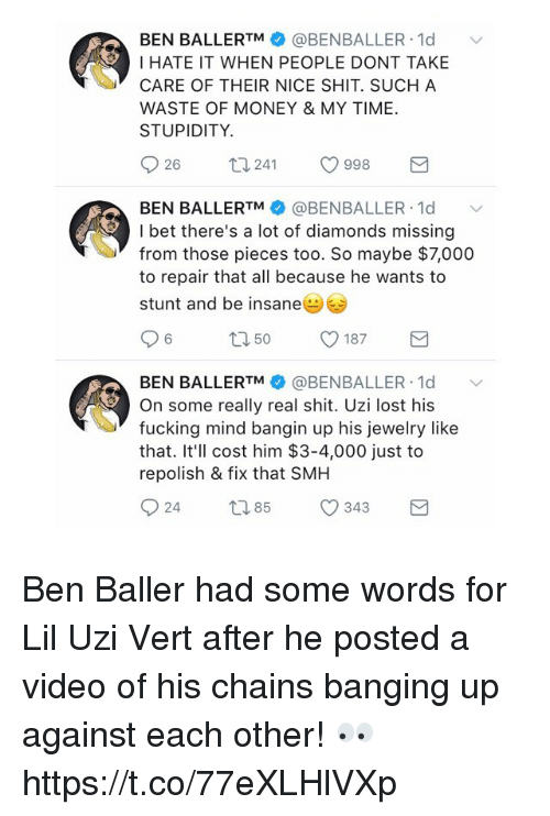 Fucking, I Bet, and Money: BEN BALLERTM @BENBALLER 1d  I HATE IT WHEN PEOPLE DONT TAKE  CARE OF THEIR NICE SHIT. SUCH A  WASTE OF MONEY & MY TIME  STUPIDITY.  26  241  998  BEN BALLERTM @BENBALLER. 1d ﹀  I bet there's a lot of diamonds missing  from those pieces too. So maybe $7,000  to repair that all because he wants to  stunt and be insane  BEN BALLERTM幸@BENBALLER-Id  On some really real shit. Uzi lost his  fucking mind bangin up his jewelry like  that. It'll cost him $3-4,000 just to  repolish & fix that SMH Ben Baller had some words for Lil Uzi Vert after he posted a video of his chains banging up against each other! 👀 https://t.co/77eXLHlVXp