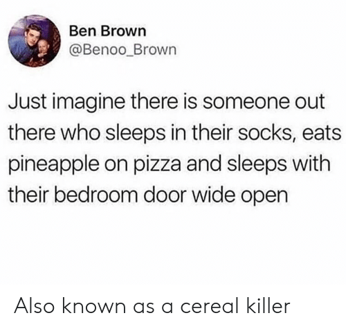 Pizza, Pineapple, and Ben Brown: Ben Brown  @Benoo_Brown  Just imagine there is someone out  there who sleeps in their socks, eats  pineapple on pizza and sleeps with  their bedroom door wide open Also known as a cereal killer