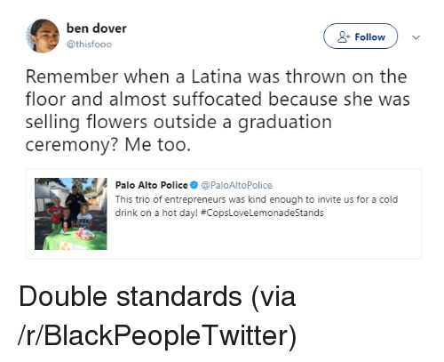 Blackpeopletwitter, Police, and Flowers: ben dover  @thisfooo  + Follow  Remember when a Latina was thrown on the  floor and almost suffocated because she was  selling flowers outside a graduation  ceremony? Me too.  Palo Alto Police@PaloAltoPolice  This trio of entrepreneurs was kind enough to invite us for a cold  drink on a hot day! <p>Double standards (via /r/BlackPeopleTwitter)</p>