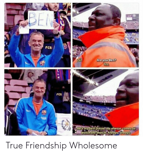 Best Friend, True, and Best: BEN  FCB  Are you Ben?  Yes.  St!  FCE  04TAR  He's my best friend He always comes to  watch the match. Always, always True Friendship Wholesome