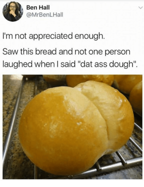 """Doughe: Ben Hall  @MrBenLHall  I'm not appreciated enough.  im not appreciated en  Saw this bread and not one person  laughed when l said """"dat ass dough""""."""