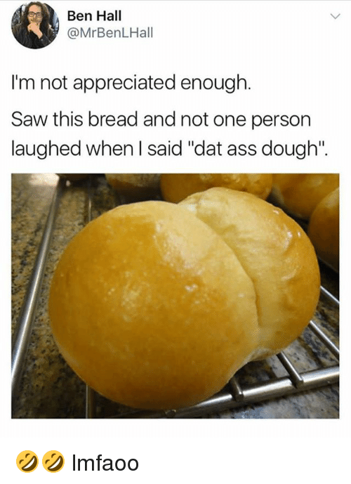 """Doughe: Ben Hall  @MrBenLHall  I'm not appreciated enough.  Saw this bread and not one person  laughed when l said """"dat ass dough"""". 🤣🤣 lmfaoo"""