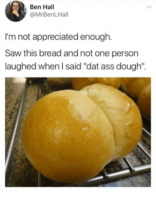 """Doughe: Ben Hall  @MrBenLHall  I'm not appreciated enough.  Saw this bread and not one person  laughed when I said """"dat ass dough""""."""