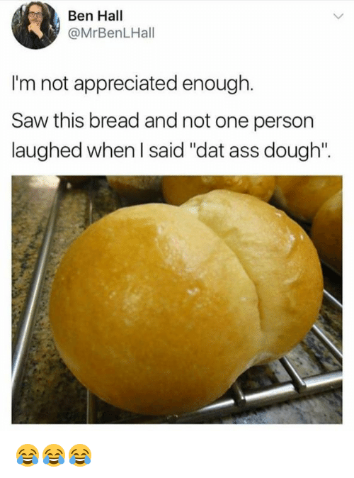 """Doughe: Ben Hall  @MrBenLHall  I'm not appreciated enough.  Saw this bread and not one person  laughed when l said """"dat ass dough  laughed when said """"dat ass dough: 😂😂😂"""