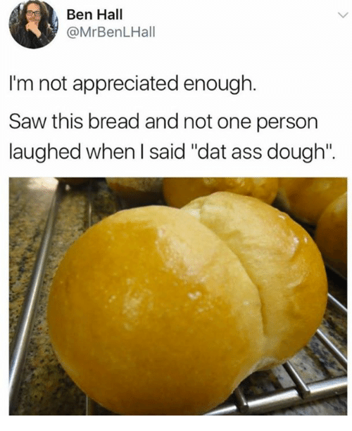 """Doughe: Ben Hall  @MrBenLHall  I'm not appreciated enough  Saw this bread and not one person  laughed when I said """"dat ass dough""""."""