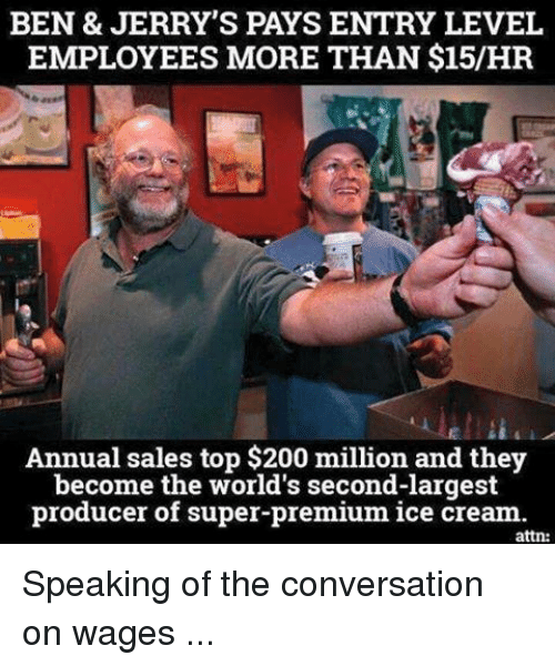 annuale: BEN & JERRY'S PAYS ENTRY LEVEL  EMPLOYEES MORE THAN $15/HR  Annual sales top $200 million and they  become the world's second-largest  producer of super-premium ice cream  attn: Speaking of the conversation on wages ...
