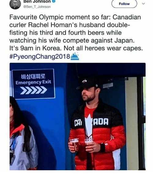 Heroes, Japan, and Husband: Ben Johnson  @Ben T Johnson  Follow  Favourite Olympic moment so far: Canadian  curler Rachel Homan's husband double-  fisting his third and fourth beers while  watching his wife compete against Japan.  It's 9am in Korea. Not all heroes wear capes.  #PyeongChang2018  비상대피로  Emergency Exit