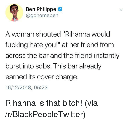 """sobs: Ben Philippe  @gohomeben  A woman shouted """"Rihanna woulc  fucking hate you!"""" at her friend from  across the bar and the friend instantly  burst into sobs. This bar already  earned its cover charge.  16/12/2018, 05:23 Rihanna is that bitch! (via /r/BlackPeopleTwitter)"""