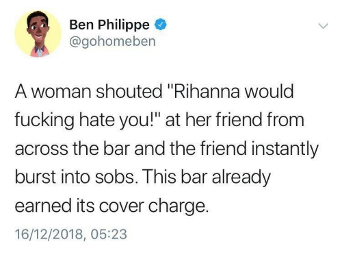 "Fucking, Rihanna, and Her: Ben Philippe  @gohomeben  A woman shouted ""Rihanna woulc  fucking hate you!"" at her friend from  across the bar and the friend instantly  burst into sobs. This bar already  earned its cover charge.  16/12/2018, 05:23"