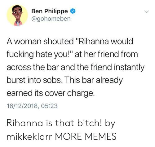 """Bitch, Dank, and Fucking: Ben Philippe  @gohomeben  A woman shouted """"Rihanna woulc  fucking hate you!"""" at her friend from  across the bar and the friend instantly  burst into sobs. This bar already  earned its cover charge.  16/12/2018, 05:23 Rihanna is that bitch! by mikkeklarr MORE MEMES"""