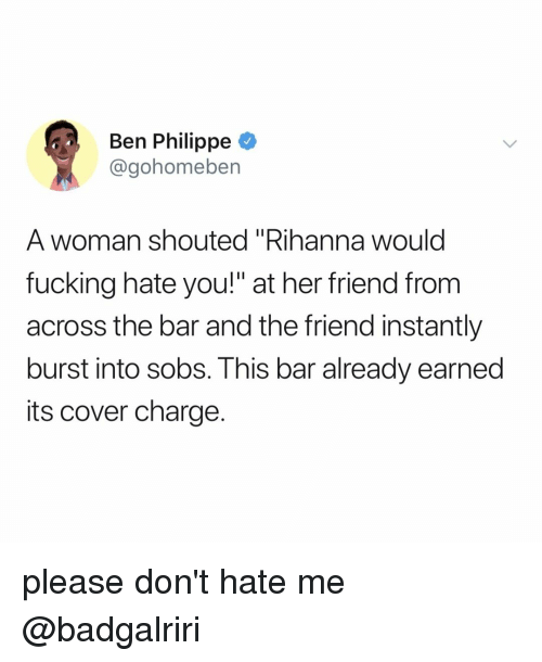 """sobs: Ben Philippe  @gohomeben  A woman shouted """"Rihanna would  fucking hate you!"""" at her friend from  across the bar and the friend instantly  burst into sobs. This bar already earned  its cover charge. please don't hate me @badgalriri"""