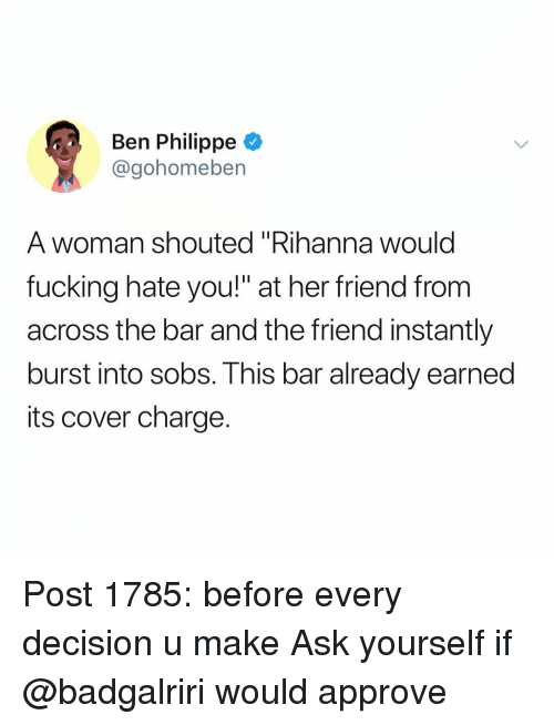 """sobs: Ben Philippe  @gohomeben  A woman shouted """"Rihanna would  fucking hate you!"""" at her friend from  across the bar and the friend instantly  burst into sobs. This bar already earned  its cover charge. Post 1785: before every decision u make Ask yourself if @badgalriri would approve"""