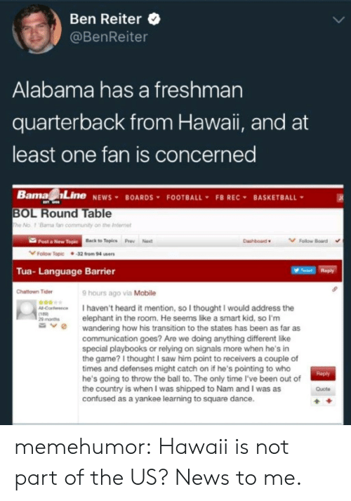 Basketball, Community, and Confused: Ben Reiter  @BenReiter  Alabama has a freshman  quarterback from Hawaii, and at  least one fan is concerned  Barna Line NEWS¥ BOARDS. FOOTBALL. FBREC, BASKETBALL  BOL Round Table  he No. 1 Bama far community on the Internet  Post a New Topic  Back to Topics  Pro Noxt  Dashboard  Follow Board  Follow Tepic 32 from 94 ssers  Tua- Language Barrier  Tet Reply  Chattown Tider  9 hours ago via Mobile  -Conterence I haven't heard it mention, so I thought I would address the  29 montselephant in the room. He seems like a smart kid, so I'm  -v  wandering how his transition to the states has been as far as  communication goes? Are we doing anything different like  special playbooks or relying on signals more when he's in  the game? I thought I saw him point to receivers a couple of  times and defenses might catch on if he's pointing to who  he's going to throw the ball to. The only time l've been out of  the country is when I was shipped to Nam and I was as  confused as a yankee learning to square dance.  Roply  Quote memehumor:  Hawaii is not part of the US? News to me.