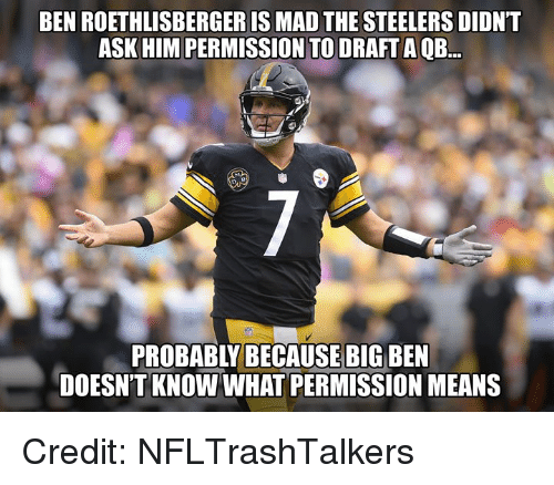 Ben Roethlisberger: BEN ROETHLISBERGER IS MAD THE STEELERS DIDNT  ASK HIM PERMISSION TO DRAFT A QB.  PROBABLY BECAUSE BIG BEN  DOESN'T KNOW WHAT PERMISSION MEANS Credit: NFLTrashTalkers