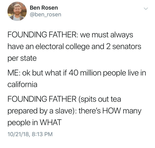 College, California, and Live: Ben Rosen  @ben_rosen  FOUNDING FATHER: we must always  have an electoral college and 2 senators  per state  ME: ok but what if 40 million people live in  california  FOUNDING FATHER (spits out tea  prepared by a slave): there's HOW many  people in WHAT  10/21/18, 8:13 PM
