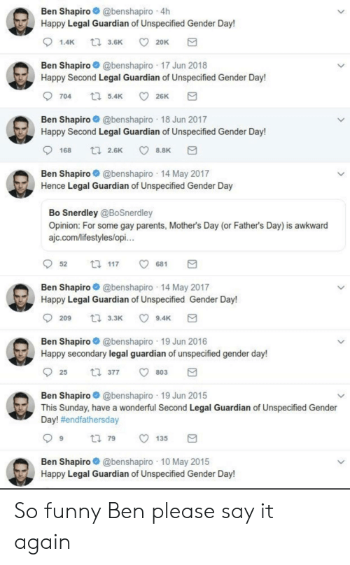 Fathers Day, Funny, and Mother's Day: Ben Shapiro@benshapiro 4h  Happy Legal Guardian of Unspecified Gender Day!  t 3.6K  1.4K  20K  Ben Shapiro@benshapiro 17 Jun 2018  Happy Second Legal Guardian of Unspecified Gender Day!  t 5.4K  704  26K  Ben Shapiro@benshapiro 18 Jun 2017  Happy Second Legal Guardian of Unspecified Gender Day!  t2.6K  8.8K  168  Ben Shapiro@benshapiro 14 May 2017  Hence Legal Guardian of Unspecified Gender Day  Bo Snerdley @BoSnerdley  Opinion: For some gay parents, Mother's Day (or Father's Day) is awkward  ajc.com/lifestyles/opi...  t 117  52  681  Ben Shapiro@benshapiro 14 May 2017  Happy Legal Guardian of Unspecified Gender Day!  t 3.3K  9.4K  209  Ben Shapiro@benshapiro 19 Jun 2016  Happy secondary legal guardian of unspecified gender day!  t 377  25  803  Ben Shapiro@benshapiro 19 Jun 2015  This Sunday, have a wonderful Second Legal Guardian of Unspecified Gender  Day! #endfathersday  t 79  135  Ben Shapiro@benshapiro 10 May 2015  Happy Legal Guardian of Unspecified Gender Day! So funny Ben please say it again