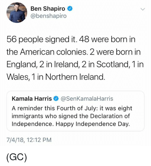 England, Independence Day, and Memes: Ben Shapiro  @benshapiro  56 people signed it. 48 were born in  the American colonies. 2 were born in  England, 2 in Ireland, 2 in Scotland, 1 in  Wales, 1 in Northern Ireland.  Kamala Harris@SenKamalaHarris  A reminder this Fourth of July: it was eight  immigrants who signed the Declaration of  Independence. Happy Independence Day.  7/4/18, 12:12 PM (GC)