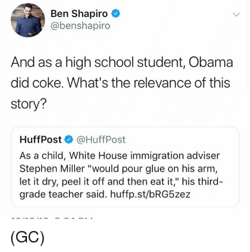 "Memes, Obama, and School: Ben Shapiro  @benshapiro  And as a high school student, Obama  did coke. What's the relevance of this  story?  Huff Post·@HuffPost  As a child, White House immigration adviser  Stephen Miller ""would pour glue on his arm  let it dry, peel it off and then eat it,"" his third-  grade teacher said. huffp.st/bRG5zez (GC)"