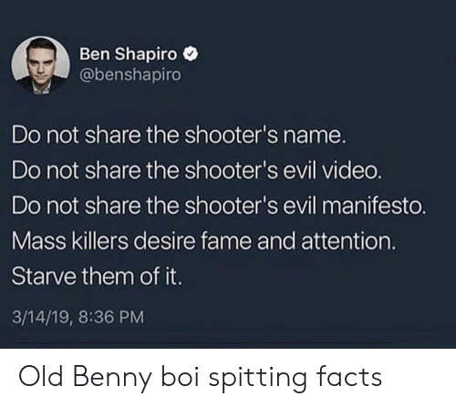 Ben Shapiro: Ben Shapiro  @benshapiro  Do not share the shooter's name.  Do not share the shooter's evil vided.  Do not share the shooter's evil manifesto.  Mass killers desire fame and attention.  Starve them of it.  3/14/19, 8:36 PM Old Benny boi spitting facts