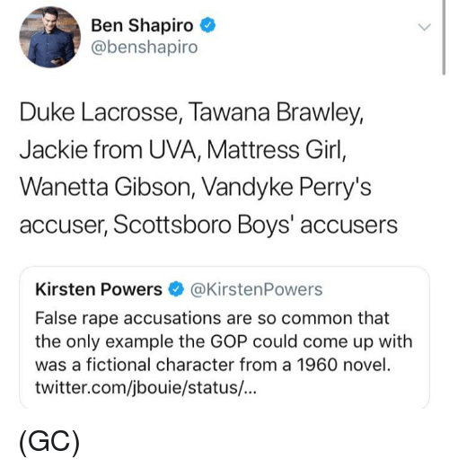 Memes, Twitter, and Common: Ben Shapiro  @benshapiro  Duke Lacrosse, Tawana Brawley,  Jackie from UVA, Mattress Girl,  Wanetta Gibson, Vandyke Perry's  accuser, Scottsboro Boys' accusers  Kirsten Powers @KirstenPowers  False rape accusations are so common that  the only example the GOP could come up with  was a fictional character from a 1960 novel.  twitter.com/jbouie/status/... (GC)