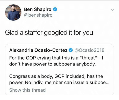 "Crying, Memes, and Power: Ben Shapiro  @benshapiro  Glad a staffer googled it for you  Alexandria Ocasio-Cortez @Ocasio2018  For the GOP crying that this is a ""threat"" -I  don't have power to subpoena anybody.  Congress as a body, GOP included, has the  power. No indiv. member can issue a subpoe...  Show this thread"