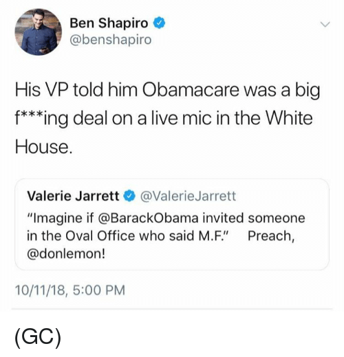 "Obamacare: Ben Shapiro  @benshapiro  His VP told him Obamacare was a big  f***ing deal on a live mic in the White  House  Valerie Jarrett @ValerieJarrett  ""Imagine if @BarackObama invited someone  in the Oval Office who said M.F"" Preach,  @donlemon!  10/11/18, 5:00 PM (GC)"