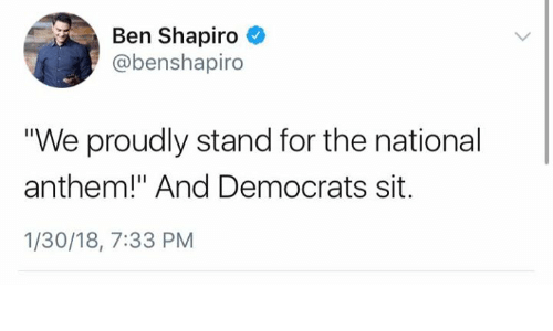 "Memes, National Anthem, and 🤖: Ben Shapiro  @benshapiro  ""We proudly stand for the national  anthem!"" And Democrats sit.  1/30/18, 7:33 PM"
