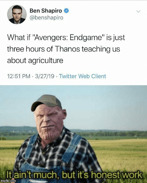 """Ben Shapiro: Ben Shapiro  @benshapiro  What if """"Avengers: Endgame"""" is just  three hours of Thanos teaching us  about agriculture  12:51 PM 3/27/19 Twitter Web Client  Itain't much, but it's honest work  imgflip.com"""