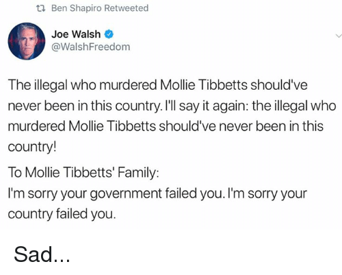 Family, Memes, and Sorry: Ben Shapiro Retweeted  Joe Walsh  @WalshFreedom  The illegal who murdered Mollie Tibbetts should've  never been in this country. I'll say it again: the illegal who  murdered Mollie Tibbetts should've never been in this  country!  To Mollie Tibbetts' Family:  I'm sorry your government failed you. I'm sorry your  country failed you Sad...