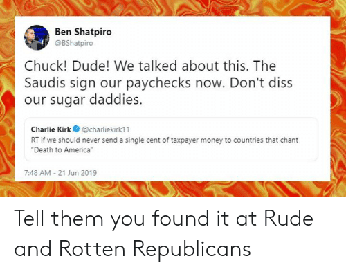 """America, Charlie, and Diss: Ben Shatpiro  @BShatpiro  Chuck! Dude! We talked about this. The  Saudis sign our paychecks now. Don't diss  our sugar daddies.  Charlie Kirk@charliekirk11  RT if we should never send a single cent of taxpayer money to countries that chant  """"Death to America""""  7:48 AM-21 Jun 2019 Tell them you found it at Rude and Rotten Republicans"""