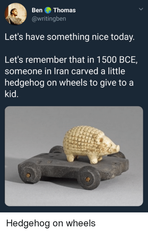 Hedgehog, Iran, and Today: Ben Thomas  @writingben  Let's have something nice today  Let's remember that in 1500 BCE,  someone in Iran carved a little  hedgehog on wheels to give to a  kid. Hedgehog on wheels