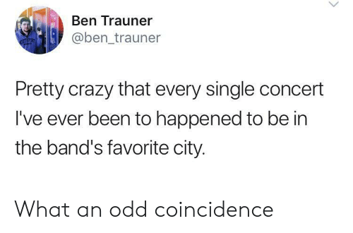 concert: Ben Trauner  @ben_trauner  Pretty crazy that every single concert  I've ever been to happened to be in  the band's favorite city. What an odd coincidence