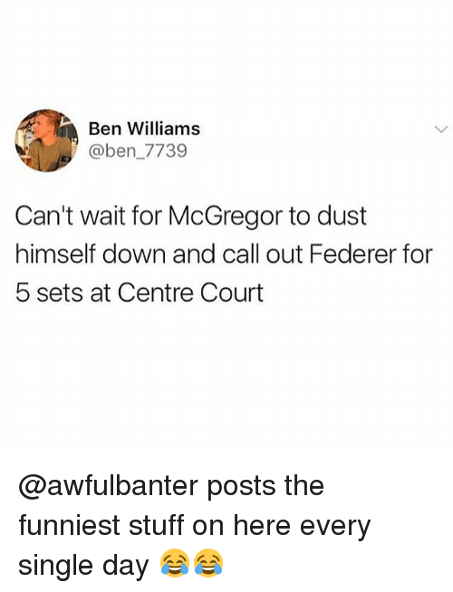 Memes, Stuff, and Single: Ben Williams  @ben_7739  Can't wait for McGregor to dust  himself down and call out Federer for  5 sets at Centre Court @awfulbanter posts the funniest stuff on here every single day 😂😂