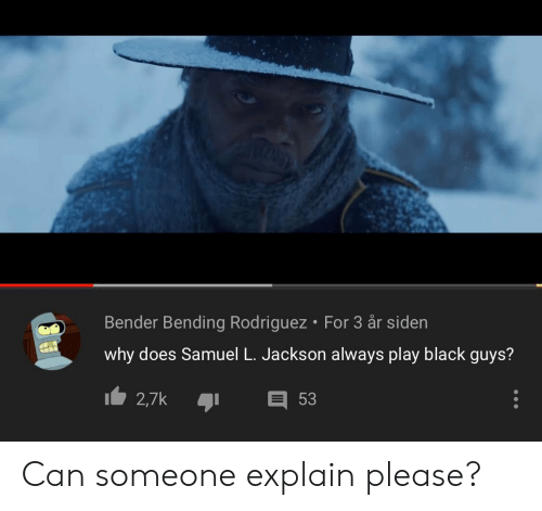 Reddit, Samuel L. Jackson, and Black: Bender Bending Rodriguez For 3 år siden  why does Samuel L. Jackson always play black guys?  2,7k  53 Can someone explain please?