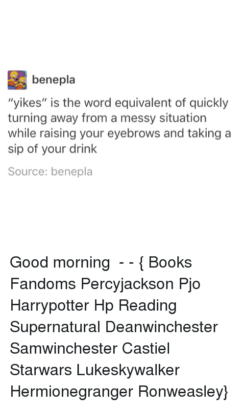 """is-the-word: bene pla  """"yikes"""" is the word equivalent of quickly  turning away from a messy situation  while raising your eyebrows and taking a  sip of your drink  Source: benepla Good morning ● - - { Books Fandoms Percyjackson Pjo Harrypotter Hp Reading Supernatural Deanwinchester Samwinchester Castiel Starwars Lukeskywalker Hermionegranger Ronweasley}"""