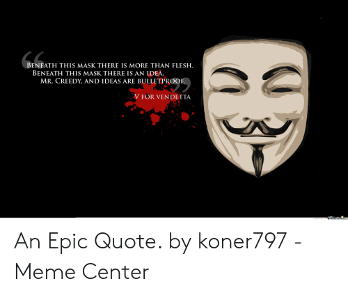 Vendetta Meme: BENEATH THIS MASK THERE IS MORE THAN FLESH.  BENEATH THIS MASK THERE IS AN IDEA,  MR. CREEDY, AND IDEAS ARE BULLETPROOF  V FOR VENDETTA  Meme Center.c An Epic Quote. by koner797 - Meme Center