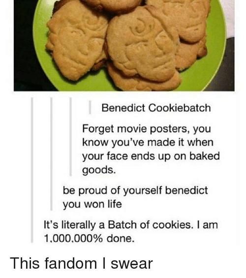 Baked, Cookies, and Life: Benedict Cookiebatch  Forget movie posters, you  know you've made it when  your face ends up on baked  goods.  be proud of yourself benedict  you won life  It's literally a Batch of cookies. I am  1.000.000% done This fandom I swear