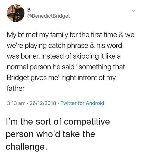 """Android, Boner, and Family: @BenedictBridget  My bf met my family for the first time & we  we're playing catch phrase & his word  was boner. Instead of skipping it like a  normal person he said """"something that  Bridget gives me"""" right infront of my  father  3:13 am 26/12/2018 Twitter for Android I'm the sort of competitive person who'd take the challenge."""