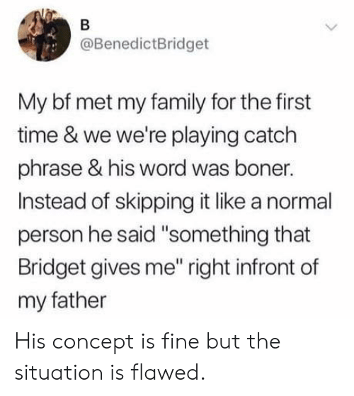 "Boner, Family, and Time: @BenedictBridget  My bf met my family for the first  time & we we're playing catch  phrase & his word was boner.  Instead of skipping it like a normal  person he said ""something that  Bridget gives me"" right infront of  my father His concept is fine but the situation is flawed."
