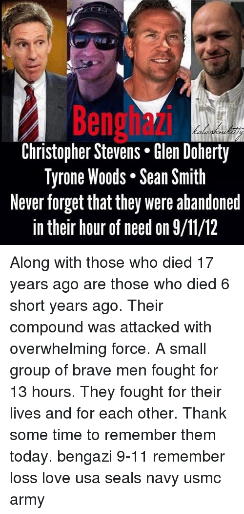 9/11, Love, and Memes: Benghazi  Christopher Stevens* len Doherty  Tyrone Woods. Sean Smith  Never forget that they were abandoned  in their hour of need on 9/11/12 Along with those who died 17 years ago are those who died 6 short years ago. Their compound was attacked with overwhelming force. A small group of brave men fought for 13 hours. They fought for their lives and for each other. Thank some time to remember them today. bengazi 9-11 remember loss love usa seals navy usmc army