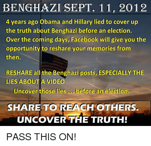 Facebook, Memes, and Obama: BENGHAZI SEPT. 11, 2012  4 years ago Obama and Hillary lied to cover up  the truth about Benghazi before an election.  Over the coming days, Facebook will give you the  opportunity to reshare your memories from  then.  RESHARE all the Benghazi posts, ESPECIALLY THE  LIES ABOUT A VIDEO  Uncover those lies  before an election.  SHARE TO REACH  OTHERS.  UNCOVER THE TRUTH! PASS THIS ON!