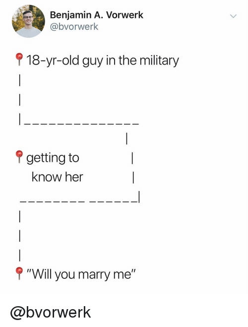 "Military, Dank Memes, and Old: Benjamin A. Vorwerk  @bvorwerk  9 18-yr-old guy in the military  ? getting to  know her  P""Will you marry me"" @bvorwerk"