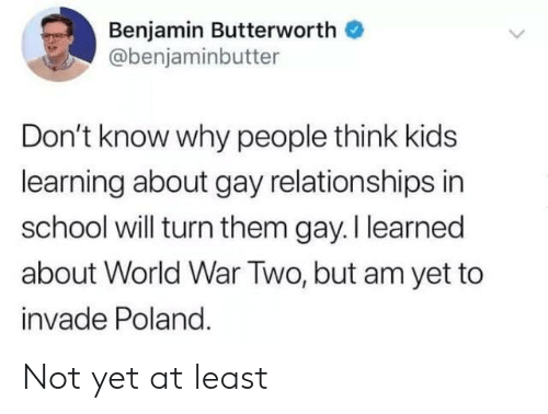 Relationships, School, and Kids: Benjamin Butterworth  @benjaminbutter  Don't know why people think kids  learning about gay relationships in  school will turn them gay. I learned  about World War Two, but am yet to  invade Poland. Not yet at least
