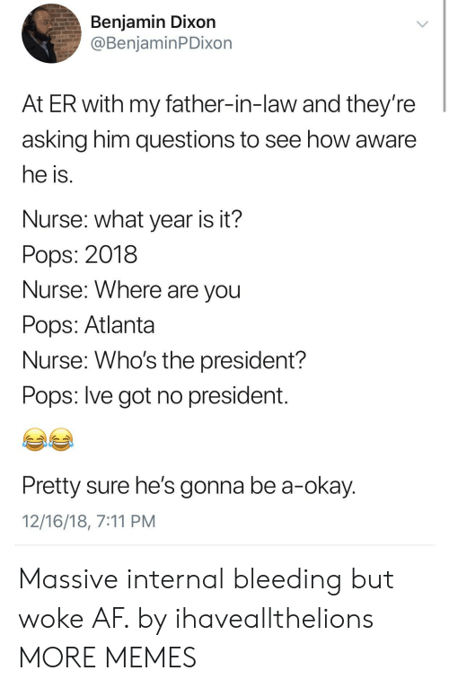 7/11, Af, and Dank: Benjamin Dixon  @BenjaminPDixon  At ER with my father-in-law and they're  asking him questions to see how aware  he is  Nurse: what year is it?  Pops: 2018  Nurse: Where are vou  Pops: Atlanta  Nurse: Who's the president?  Pops: lve got no president  Pretty sure he's gonna be a-okay  12/16/18, 7:11 PM Massive internal bleeding but woke AF. by ihaveallthelions MORE MEMES