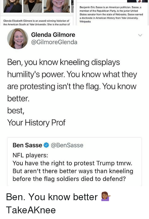 Memes, Nfl, and Party: Benjamin Eric Sasse is an American politician. Sasse, a  member of the Republican Party, is the junior United  States senator from the state of Nebraska. Sasse earned  a doctorate in American History from Yale University.  Wikipedia  Glenda Elizabeth Gilmore is an award-winning historian of  the American South at Yale Universitv. She is the author of  Glenda Gilmore  @GilmoreGlenda  Ben, you know kneeling displays  humility's power. You know what they  are protesting isn't the flag. You know  better  best,  Your History Prof  Ben Sasse @BenSasse  NFL players:  You have the right to protest Trump tmrw.  But aren't there better ways than kneeling  before the flag soldiers died to defend? Ben. You know better 💁🏾♀️ TakeAKnee