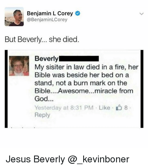 Fire, Funny, and God: Benjamin L Corey  @BenjaminLCorey  But Beverly... she died.  Beverly  My sisiter in law died in a fire, her  Bible was beside her bed on a  stand, not a burn mark on the  Bible....Awesome...miracle from  God...  Yesterday at 8:31 PM . Like-凸8  Reply Jesus Beverly @_kevinboner